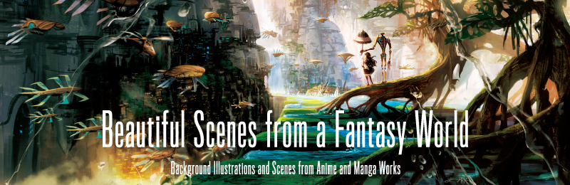 Beautiful Scenes from a Fantasy World: Background Illustrations and Scenes from Anime and Manga Works